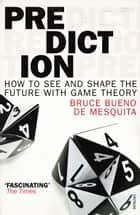 Prediction - How to See and Shape the Future with Game Theory ebook by Bruce Bueno de Mesquita