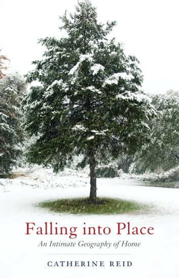 Falling into Place - An Intimate Geography of Home ebook by Catherine Reid