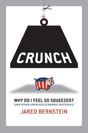 Crunch - Why Do I Feel So Squeezed? (and Other Unsolved Economic Mysteries) ebook by Jared Bernstein