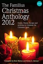 The Familius Christmas Anthology, 2012 - Stories, Poems, Recipes, and Activities to Celebrate the Christmas Spirit ebook by Rick Walton, Kristy G. Stewart