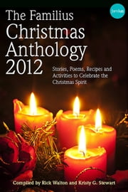 The Familius Christmas Anthology, 2012 - Stories, Poems, Recipes, and Activities to Celebrate the Christmas Spirit ebook by Rick Walton,Kristy G. Stewart