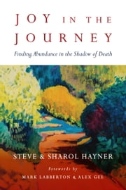 Joy in the Journey - Finding Abundance in the Shadow of Death ebook by Steve Hayner,Sharol Hayner,Mark Labberton,Alex Gee