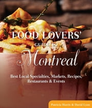 Food Lovers' Guide to® Montreal - Best Local Specialties, Markets, Recipes, Restaurants & Events ebook by David Lyon,Patricia Harris