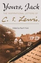 Yours, Jack: The Inspirational Letters of C. S. Lewis ebook by C. S. Lewis, Paul F. Ford