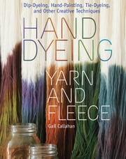 Hand Dyeing Yarn and Fleece - Custom-Color Your Favorite Fibers with Dip-Dyeing, Hand-Painting, Tie-Dyeing, and Other Creative Techniques eBook by Gail Callahan