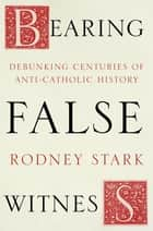 Bearing False Witness - Debunking centuries of anti-Catholic history ebook by
