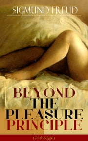 BEYOND THE PLEASURE PRINCIPLE (Unabridged) - Human's Struggle between Eros & Thanatos - Libido & Compulsion ebook by Sigmund Freud,C. J. M. Hubback