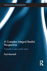 A Complex Integral Realist Perspective - Towards A New Axial Vision ebook by Paul Marshall