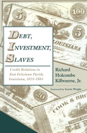 Debt, Investment, Slaves - Credit Relations in East Feliciana Parish, Louisiana, 1825-1885 ebook by Richard Holcombe Kilbourne,Gavin Wright