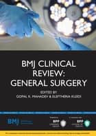 BMJ Clinical Review: General Surgery ebook by Mr Gopal K Mahadev, Doctor Eleftheria Kleidi