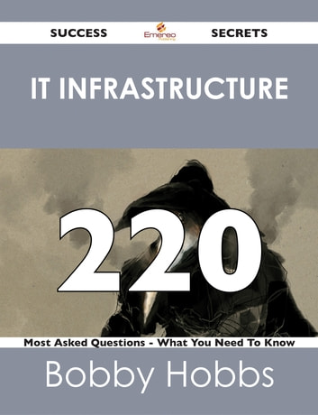 IT infrastructure 220 Success Secrets - 220 Most Asked Questions On IT infrastructure - What You Need To Know ebook by Bobby Hobbs