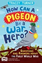 How Can a Pigeon Be a War Hero? Questions and Answers about the First World War ebook by Tracey Turner