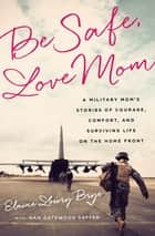 Be Safe, Love Mom - A Military Mom's Stories of Courage, Comfort, and Surviving Life on the Home Front ebook by Elaine Lowry Brye, Nan Gatewood Satter