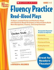 Fluency Practice Read-Aloud Plays: Grades 1-2: 15 Short, Leveled Fiction and Nonfiction Plays With Research-Based Strategies to Help Students Build Wo ebook by Hollenbeck, Kathleen M.