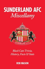 Sunderland AFC Miscellany: Black Cats Trivia, History, Facts & Stats ebook by Rob Mason