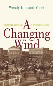 A Changing Wind - Commerce and Conflict in Civil War Atlanta ebook by Prof. Wendy Hamand Venet,Garamond Agency, Inc.
