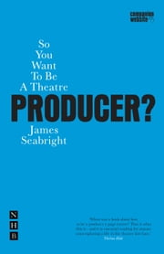 So You Want to be a Theatre Producer? ebook by James Seabright