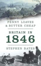 Penny Loaves and Butter Cheap: Britain In 1846 ebook by Stephen Bates