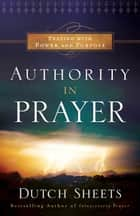 Authority in Prayer ebook by Dutch Sheets