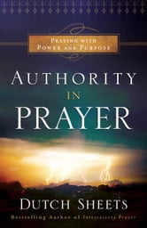 Authority in Prayer - Praying with Power and Purpose ebook by Dutch Sheets