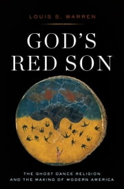 God's Red Son - The Ghost Dance Religion and the Making of Modern America ebook by Louis Warren