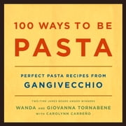 100 Ways to Be Pasta - Perfect Pasta Recipes from Gangivecchio ebook by Wanda Tornabene,Giovanna Tornabene