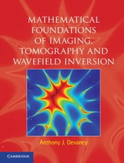 Mathematical Foundations of Imaging, Tomography and Wavefield Inversion ebook by Anthony J. Devaney