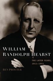 William Randolph Hearst: The Later Years, 1911-1951 ebook by Ben Procter