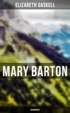 Mary Barton (Unabridged) - A Tale of Manchester Life, With Author's Biography ebook by Elizabeth Gaskell
