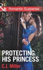 Protecting His Princess (Mills & Boon Romantic Suspense) 電子書 by C.J. Miller