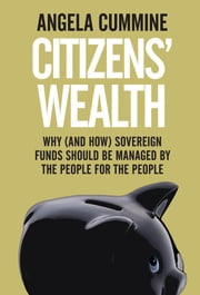 Citizens' Wealth - Why (and How) Sovereign Funds Should be Managed by the People for the People ebook by Angela Cummine