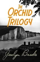 The Orchid Trilogy - The Military Orchid, A Mine of Serpents, The Goose Cathedral ebook by Jocelyn Brooke
