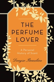 The Perfume Lover - A Personal History of Scent ebook by Denyse Beaulieu