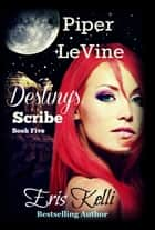 Piper LeVine, Destiny's Scribe ebook by Eris Kelli