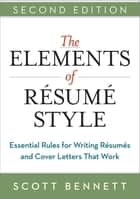 The Elements of Resume Style - Essential Rules for Writing Resumes and Cover Letters That Work ebook by Scott Bennett