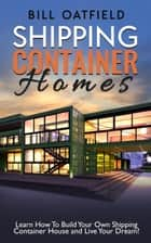 Shipping Container Homes: Learn How To Build Your Own Shipping Container House and Live Your Dream! ebook by Bill Oatfield