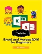 Two in One Excel and Access 2016 for Beginners ebook by Ali Akbar