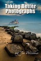 Taking Better Photographs ebook by Joseph Pellicone