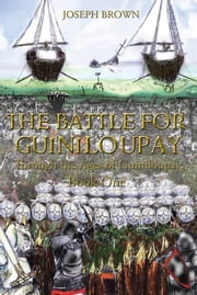 The Battle for Guiniloupay - Through the Ages of Guiniloupay, Book One ebook by Joseph Brown