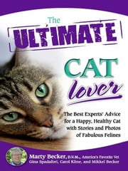 The Ultimate Cat Lover - The Best Experts' Advice for a Happy, Healthy Cat with Stories and Photos of Fabulous Felines ebook by Marty Becker,Gina Spadafori,Carol Kline,Mikkel Becker