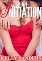 Lesbian Initiation ebook by Kelly Sanders