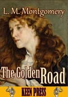 The Golden Road - (By Anne of Green Gables's author) ebook by L. M. Montgomery
