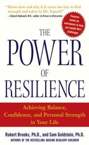 The Power of Resilience : Achieving Balance, Confidence, and Personal Strength in Your Life: Achieving Balance, Confidence, and Personal Strength in Your Life - Achieving Balance, Confidence, and Personal Strength in Your Life ebook by Dr. Robert Brooks, Sam Goldstein