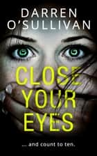 Close Your Eyes: A gripping psychological thriller with a killer twist! ebook by Darren O'Sullivan