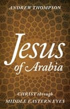 Jesus of Arabia - Christ through Middle Eastern Eyes eBook by Andrew Thompson