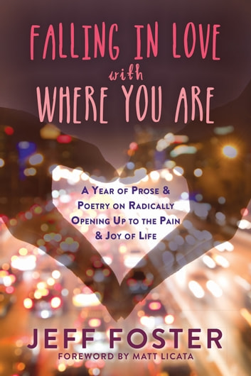 Falling in Love with Where You Are - A Year of Prose and Poetry on Radically Opening Up to the Pain and Joy of Life ebook by Jeff Foster