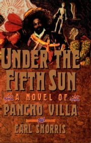 Under the Fifth Sun: A Novel of Pancho Villa ebook by Earl Shorris