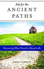 Ask for the Ancient Paths - Discovering What Church Is Meant to Be ebook by James Guirguis