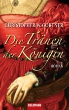 Die Tränen der Königin - Roman ebook by Christopher W. Gortner, Peter Pfaffinger