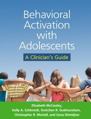 Behavioral Activation with Adolescents - A Clinician's Guide ebook by Elizabeth McCauley, PhD, ABPP,Kelly A. Schloredt, PhD, ABPP,Gretchen R. Gudmundsen, PhD,Christopher R. Martell, PhD, ABPP,Sona Dimidjian, PhD